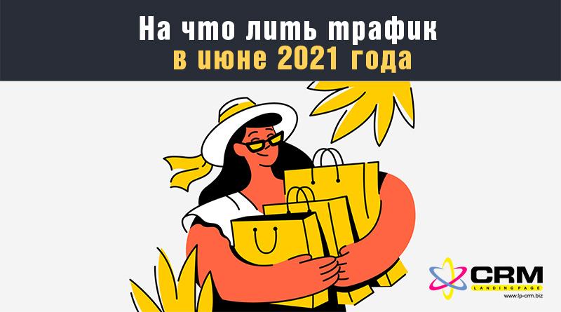 На что лить трафик в июне 2021 года