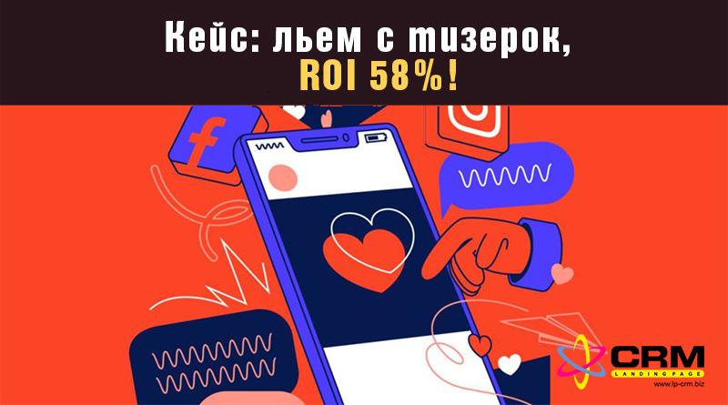 Кейс: льем с тизерок, ROI 58%!