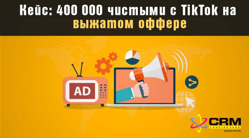 Кейс: 400 000 чистыми с TikTok на выжатом оффере