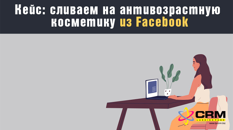 Кейс: сливаем на антивозрастную косметику из Facebook